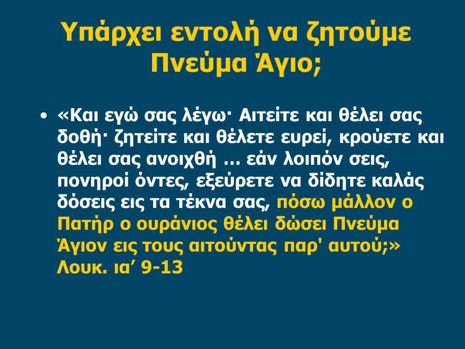 Υπάρχει εντολή να ζητούμε Πνεύμα Άγιο; «Και εγώ σας λέγω· Αιτείτε και θέλει σας δοθή· ζητείτε και θέλετε ευρεί, κρούετε και θέλει σας ανοιχθή … εάν λοιπόν σεις, πονηροί όντες, εξεύρετε να δίδητε καλάς δόσεις εις τα τέκνα σας, πόσω μάλλον ο Πατήρ ο ουράνιος θέλει δώσει Πνεύμα Άγιον εις τους αιτούντας παρ αυτού;» Λουκ.