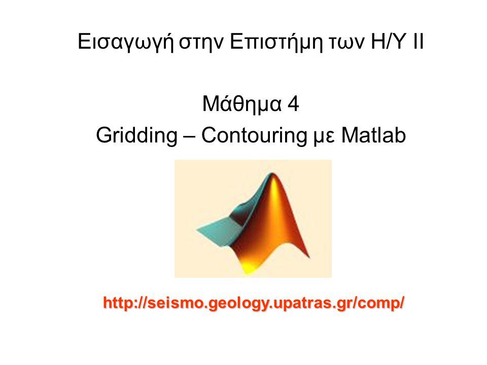 Εισαγωγή στην Επιστήμη των Η/Υ ΙΙ Μάθημα 4 Gridding – Contouring με Matlab http://seismo.geology.upatras.gr/comp/