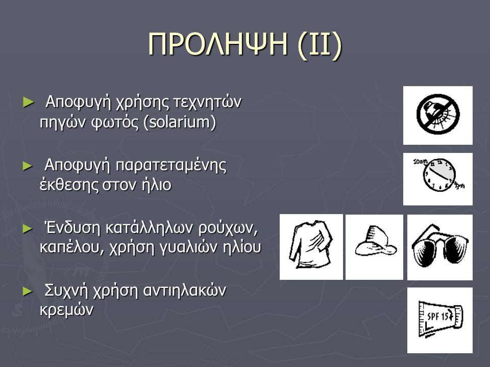 ΠΡΟΛΗΨΗ (ΙΙ) ► Αποφυγή χρήσης τεχνητών πηγών φωτός (solarium) ► Αποφυγή παρατεταμένης έκθεσης στον ήλιο ► Ένδυση κατάλληλων ρούχων, καπέλου, χρήση γυα