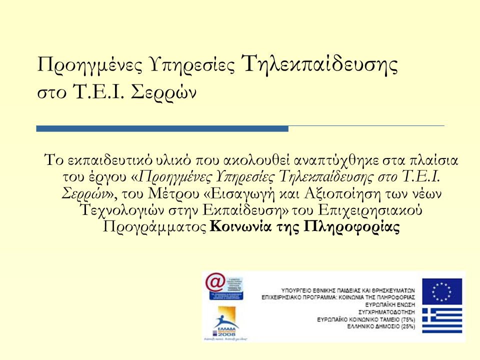 Προηγμένες Υπηρεσίες Τηλεκπαίδευσης στο Τ.Ε.Ι. Σερρών Το εκπαιδευτικό υλικό που ακολουθεί αναπτύχθηκε στα πλαίσια του έργου «Προηγμένες Υπηρεσίες Τηλε