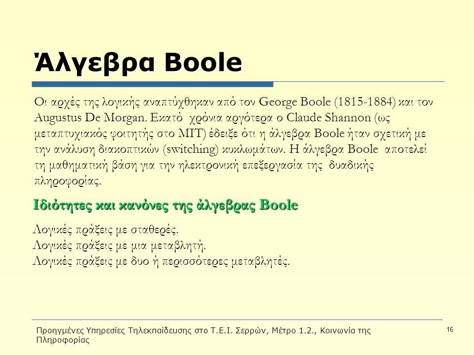 Προηγμένες Υπηρεσίες Τηλεκπαίδευσης στο Τ.Ε.Ι. Σερρών, Μέτρο 1.2., Κοινωνία της Πληροφορίας 16 Άλγεβρα Boole Οι αρχές της λογικής αναπτύχθηκαν από τον
