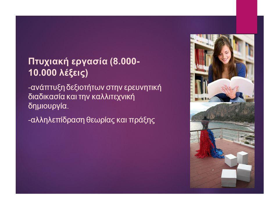 Πτυχιακή εργασία (8.000- 10.000 λέξεις) -ανάπτυξη δεξιοτήτων στην ερευνητική διαδικασία και την καλλιτεχνική δημιουργία. -αλληλεπίδραση θεωρίας και πρ