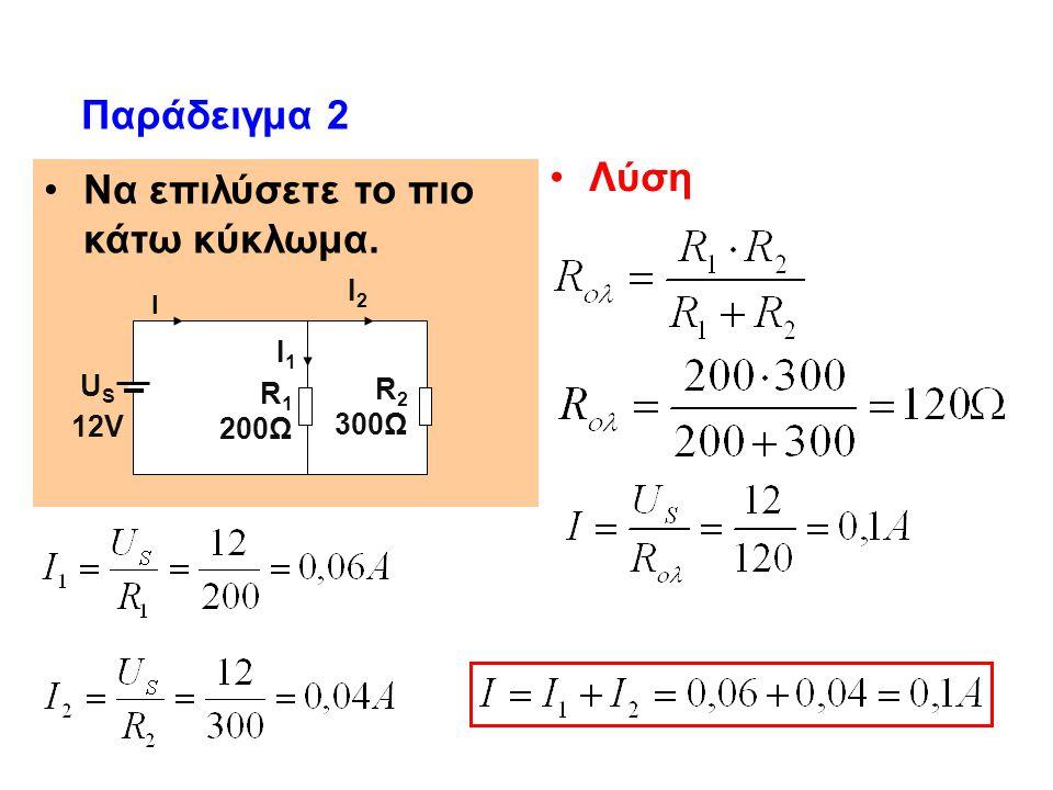 Να επιλύσετε το πιο κάτω κύκλωμα. Παράδειγμα 2 Λύση Ι U S 12V R 1 200Ω R 2 300Ω Ι1Ι1 Ι2Ι2