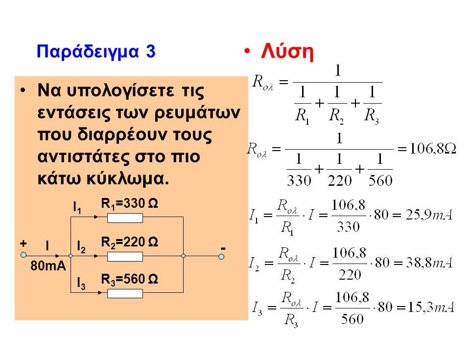 Να υπολογίσετε τις εντάσεις των ρευμάτων που διαρρέουν τους αντιστάτες στο πιο κάτω κύκλωμα. Παράδειγμα 3 Λύση R 1 =330 Ω R 2 =220 Ω R 3 =560 Ω Ι3Ι3 I