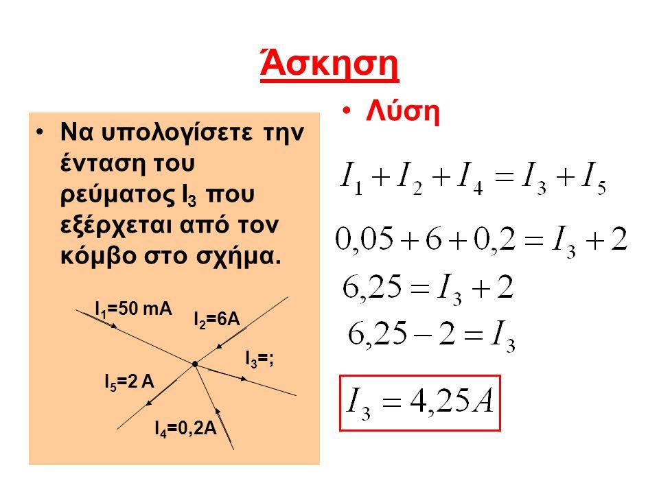 Άσκηση Να υπολογίσετε την ένταση του ρεύματος I 3 που εξέρχεται από τον κόμβο στο σχήμα. Λύση Ι 1 =50 mA Ι3=;Ι3=; Ι2=6AΙ2=6A Ι 5 =2 A Ι 4 =0,2A
