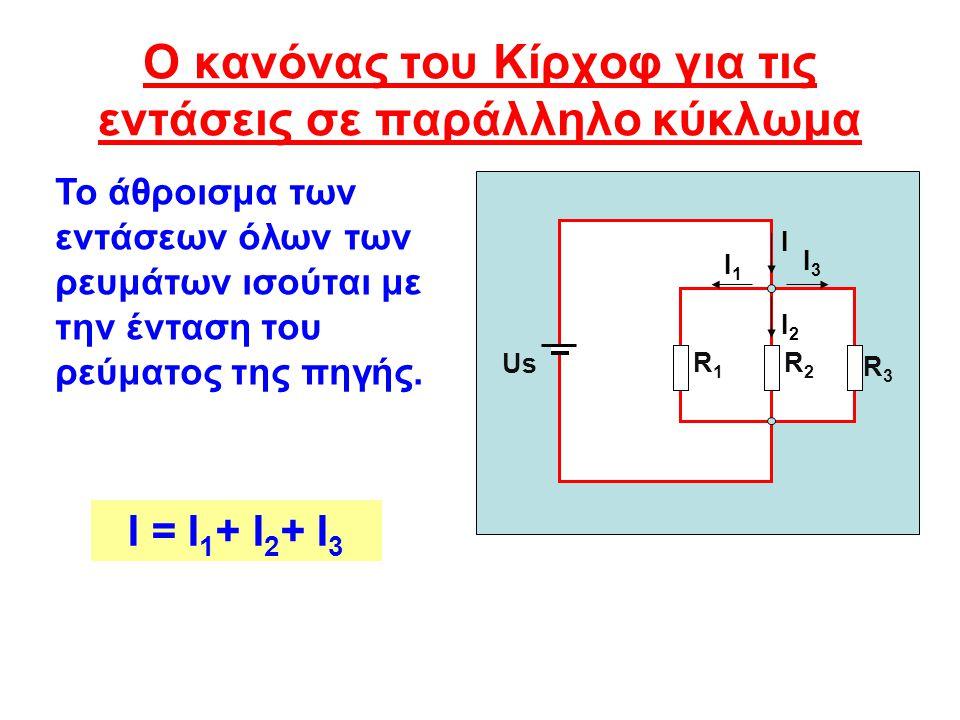 Ο κανόνας του Κίρχοφ για τις εντάσεις σε παράλληλο κύκλωμα Ι = Ι 1 + Ι 2 + Ι 3 Us Ι R3R3 R2R2 R1R1 Ι3Ι3 Ι1Ι1 Ι2Ι2 Το άθροισμα των εντάσεων όλων των ρε