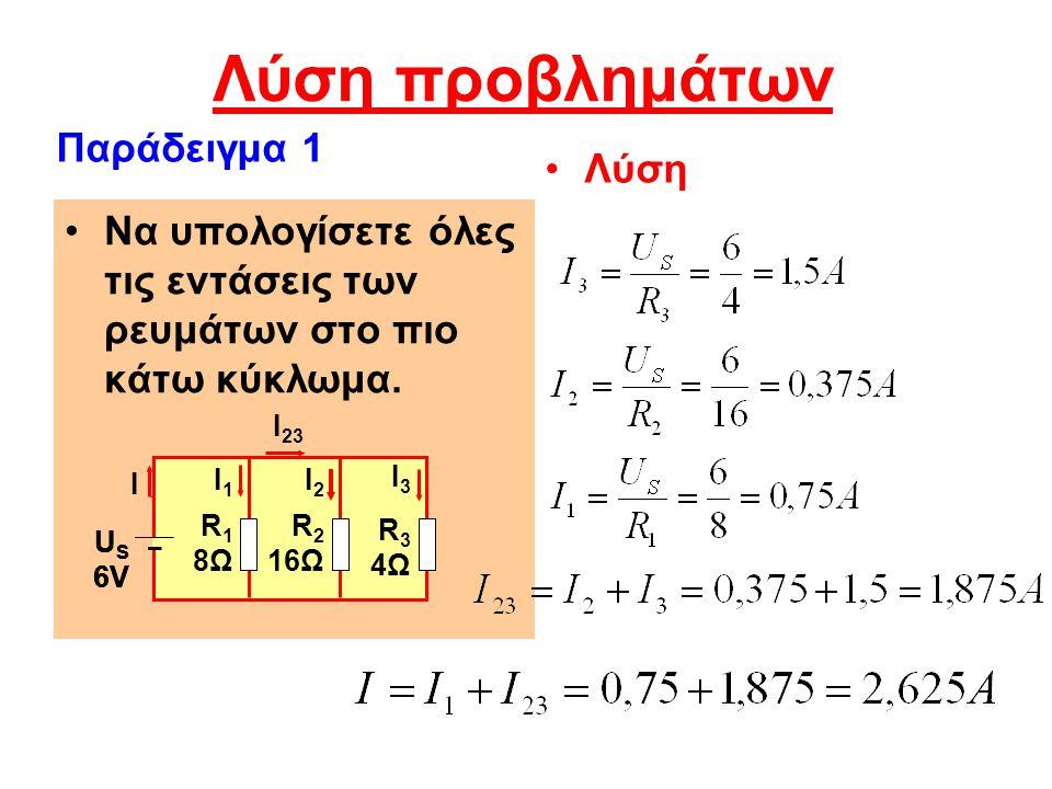 Λύση προβλημάτων Λύση Να υπολογίσετε όλες τις εντάσεις των ρευμάτων στο πιο κάτω κύκλωμα. Παράδειγμα 1 US6VUS6V I R 1 8Ω R 2 16Ω R 3 4Ω US6VUS6V R 1 8