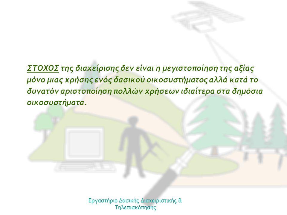 Εργαστήριο Δασικής Διαχειριστικής & Τηλεπισκόπησης ΣΤΟΧΟΣ της διαχείρισης δεν είναι η μεγιστοποίηση της αξίας μόνο μιας χρήσης ενός δασικού οικοσυστήματος αλλά κατά το δυνατόν αριστοποίηση πολλών χρήσεων ιδιαίτερα στα δημόσια οικοσυστήματα.