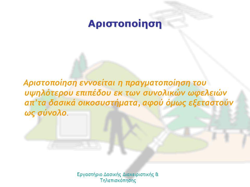 Εργαστήριο Δασικής Διαχειριστικής & Τηλεπισκόπησης Αριστοποίηση Αριστοποίηση εννοείται η πραγματοποίηση του υψηλότερου επιπέδου εκ των συνολικών ωφελειών απ'τα δασικά οικοσυστήματα, αφού όμως εξεταστούν ως σύνολο.