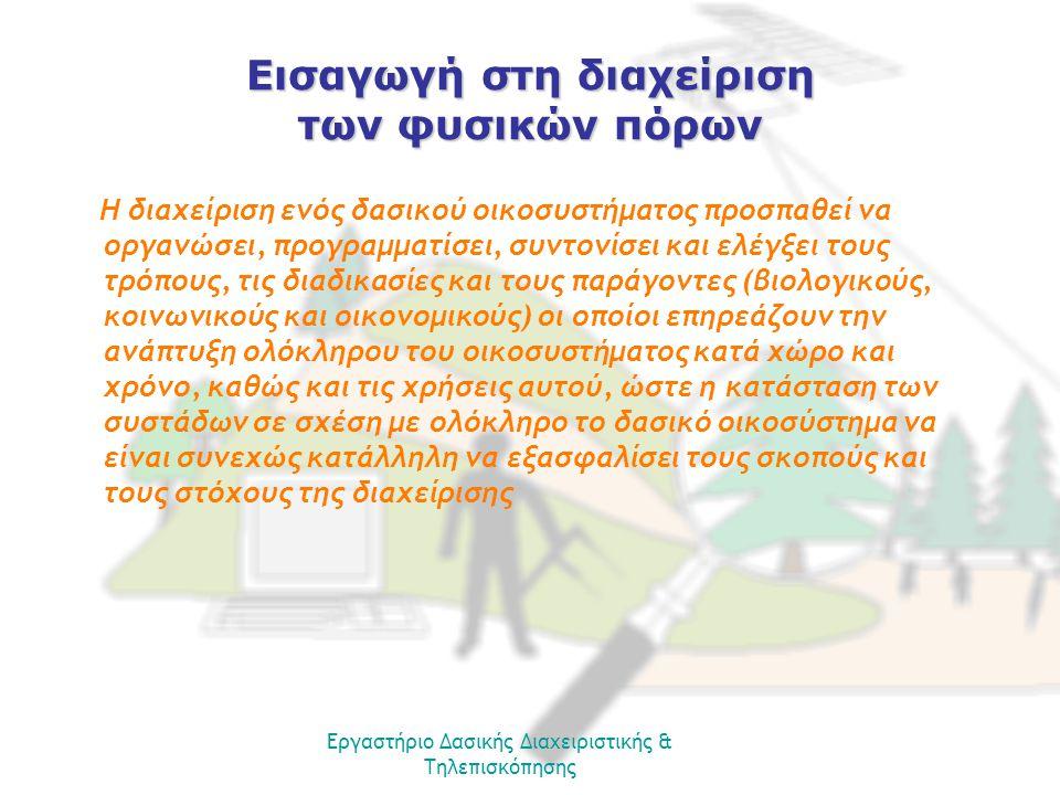 Εισαγωγή στη διαχείριση των φυσικών πόρων Η διαχείριση ενός δασικού οικοσυστήματος προσπαθεί να οργανώσει, προγραμματίσει, συντονίσει και ελέγξει τους τρόπους, τις διαδικασίες και τους παράγοντες (βιολογικούς, κοινωνικούς και οικονομικούς) οι οποίοι επηρεάζουν την ανάπτυξη ολόκληρου του οικοσυστήματος κατά χώρο και χρόνο, καθώς και τις χρήσεις αυτού, ώστε η κατάσταση των συστάδων σε σχέση με ολόκληρο το δασικό οικοσύστημα να είναι συνεχώς κατάλληλη να εξασφαλίσει τους σκοπούς και τους στόχους της διαχείρισης