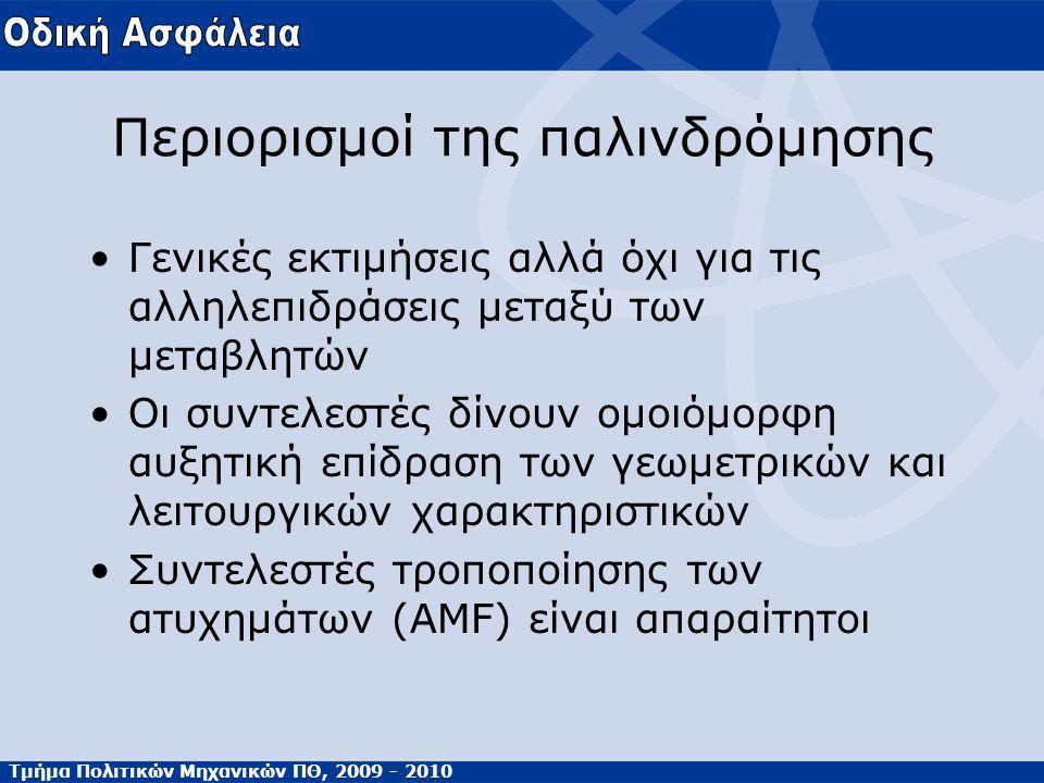 Τμήμα Πολιτικών Μηχανικών ΠΘ, 2009 - 2010 Περιορισμοί της παλινδρόμησης Γενικές εκτιμήσεις αλλά όχι για τις αλληλεπιδράσεις μεταξύ των μεταβλητών Οι συντελεστές δίνουν ομοιόμορφη αυξητική επίδραση των γεωμετρικών και λειτουργικών χαρακτηριστικών Συντελεστές τροποποίησης των ατυχημάτων (AMF) είναι απαραίτητοι