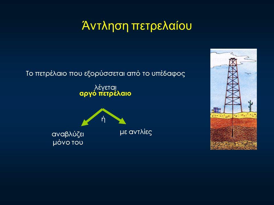 Άντληση πετρελαίου Το πετρέλαιο που εξορύσσεται από το υπέδαφος λέγεται αναβλύζει μόνο του με αντλίες ή αργό πετρέλαιο