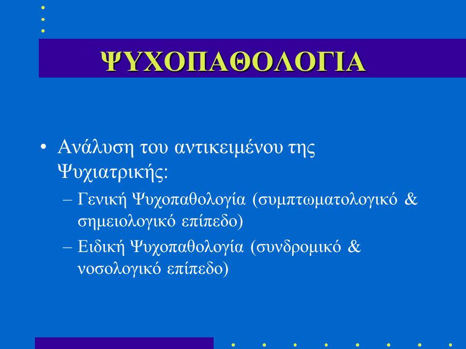 ΨΥΧΟΠΑΘΟΛΟΓΙΑ Ανάλυση του αντικειμένου της Ψυχιατρικής: –Γενική Ψυχοπαθολογία (συμπτωματολογικό & σημειολογικό επίπεδο) –Ειδική Ψυχοπαθολογία (συνδρομικό & νοσολογικό επίπεδο)