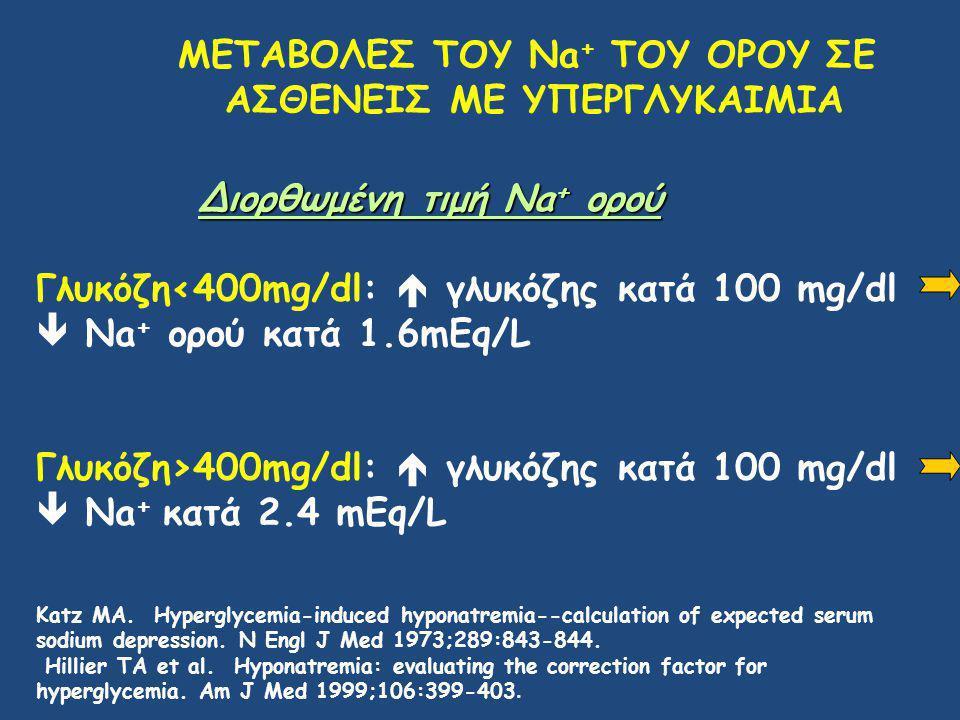 ΜΕΤΑΒΟΛΕΣ ΤΟΥ Na + ΤΟΥ ΟΡΟΥ ΣΕ ΑΣΘΕΝΕΙΣ ΜΕ ΥΠΕΡΓΛΥΚΑΙΜΙΑ Διορθωμένη τιμή Na + ορού Γλυκόζη<400mg/dl:  γλυκόζης κατά 100 mg/dl  Na + ορού κατά 1.6mEq/L Γλυκόζη>400mg/dl:  γλυκόζης κατά 100 mg/dl  Na + κατά 2.4 mEq/L Katz MA.