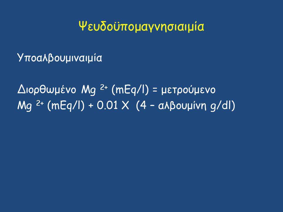 Ψευδοϋπομαγνησιαιμία Υποαλβουμιναιμία Διορθωμένο Mg 2+ (mEq/l) = μετρούμενο Mg 2+ (mEq/l) + 0.01 Χ (4 – αλβουμίνη g/dl)