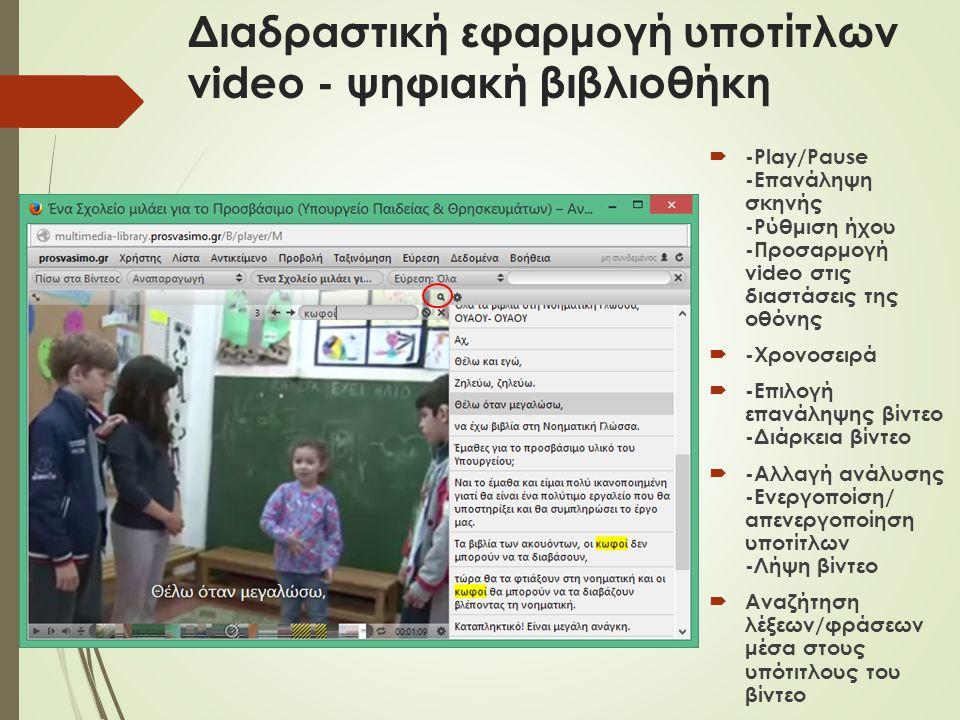 Διαδραστική εφαρμογή υποτίτλων video - ψηφιακή βιβλιοθήκη  -Play/Pause -Επανάληψη σκηνής -Ρύθμιση ήχου -Προσαρμογή video στις διαστάσεις της οθόνης  -Χρονοσειρά  -Επιλογή επανάληψης βίντεο -Διάρκεια βίντεο  -Αλλαγή ανάλυσης -Eνεργοποίση/ απενεργοποίηση υποτίτλων -Λήψη βίντεο  Αναζήτηση λέξεων/φράσεων μέσα στους υπότιτλους του βίντεο