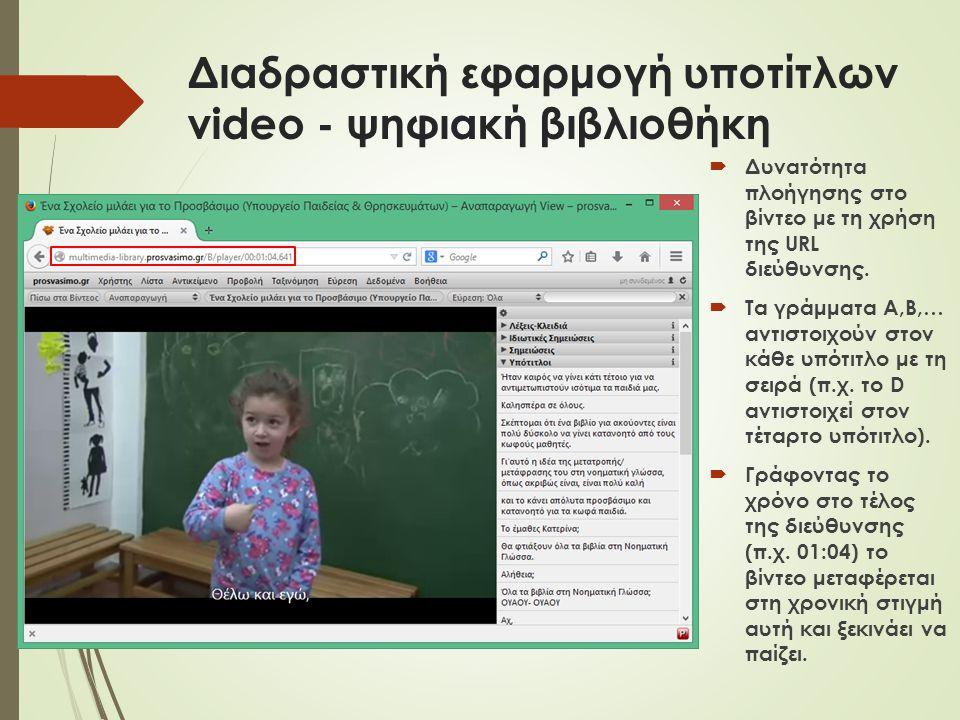 Διαδραστική εφαρμογή υποτίτλων video - ψηφιακή βιβλιοθήκη  Δυνατότητα πλοήγησης στο βίντεο με τη χρήση της URL διεύθυνσης.  Τα γράμματα Α,Β,… αντιστ