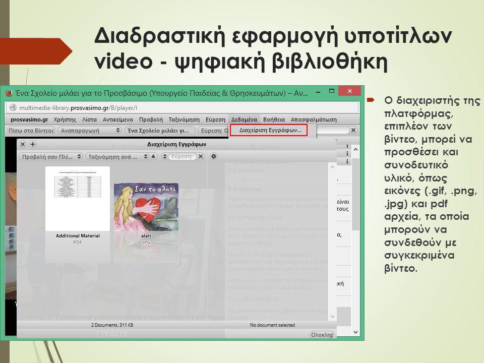 Διαδραστική εφαρμογή υποτίτλων video - ψηφιακή βιβλιοθήκη  Ο διαχειριστής της πλατφόρμας, επιπλέον των βίντεο, μπορεί να προσθέσει και συνοδευτικό υλικό, όπως εικόνες (.gif,.png,.jpg) και pdf αρχεία, τα οποία μπορούν να συνδεθούν με συγκεκριμένα βίντεο.