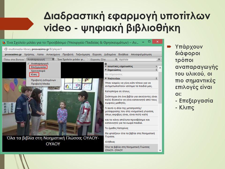 Διαδραστική εφαρμογή υποτίτλων video - ψηφιακή βιβλιοθήκη  Υπάρχουν διάφοροι τρόποι αναπαραγωγής του υλικού, οι πιο σημαντικές επιλογές είναι οι: - Επεξεργασία - Κλιπς