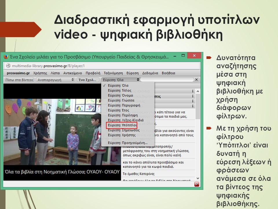 Διαδραστική εφαρμογή υποτίτλων video - ψηφιακή βιβλιοθήκη  Δυνατότητα αναζήτησης μέσα στη ψηφιακή βιβλιοθήκη με χρήση διάφορων φίλτρων.