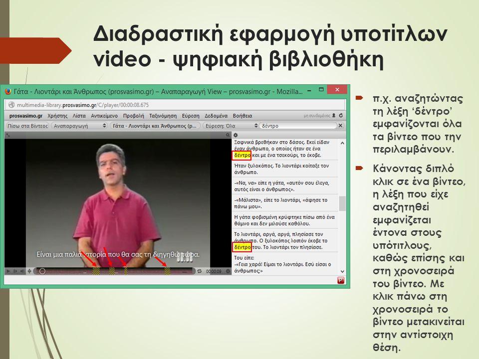 Διαδραστική εφαρμογή υποτίτλων video - ψηφιακή βιβλιοθήκη  π.χ. αναζητώντας τη λέξη 'δέντρο' εμφανίζονται όλα τα βίντεο που την περιλαμβάνουν.  Κάνο
