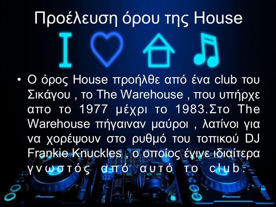 Προέλευση όρου της House Ο όρος House προήλθε από ένα club του Σικάγου, το The Warehouse, που υπήρχε απo το 1977 μέχρι το 1983.Στο The Warehouse πήγαιναν μαύροι, λατίνοι για να χορέψουν στο ρυθμό του τοπικού DJ Frankie Knuckles, ο οποίος έγινε ιδιαίτερα γνωστός από αυτό το club..