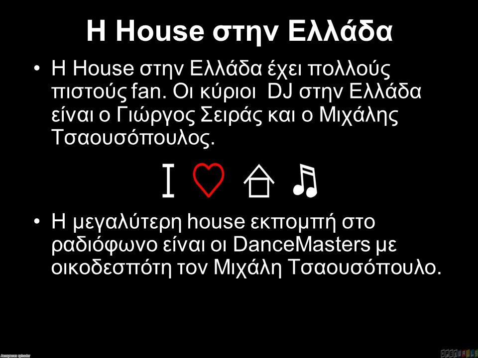 Η House στην Ελλάδα Η House στην Ελλάδα έχει πολλούς πιστούς fan. Οι κύριοι DJ στην Ελλάδα είναι ο Γιώργος Σειράς και ο Μιχάλης Τσαουσόπουλος. Η μεγαλ