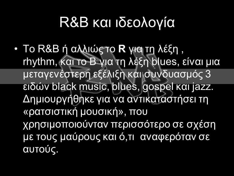 R&B και ιδεολογία To R&B ή αλλιώς το R για τη λέξη, rhythm, και το Β για τη λέξη blues, είναι μια μεταγενέστερη εξέλιξη και συνδυασμός 3 ειδών black music, blues, gospel και jazz.