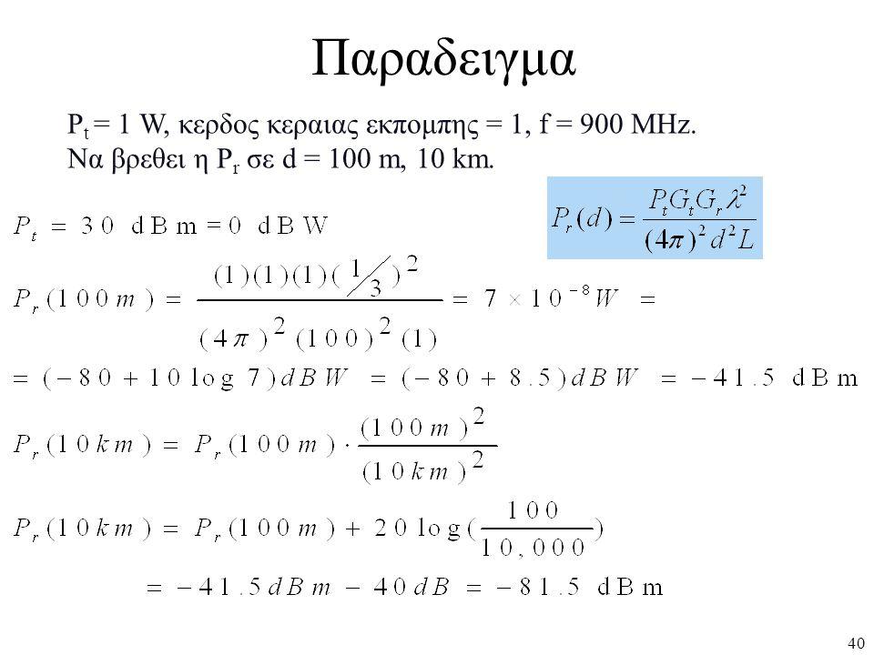 40 P t = 1 W, κερδος κεραιας εκπομπης = 1, f = 900 MHz. Να βρεθει η P r σε d = 100 m, 10 km. Παραδειγμα