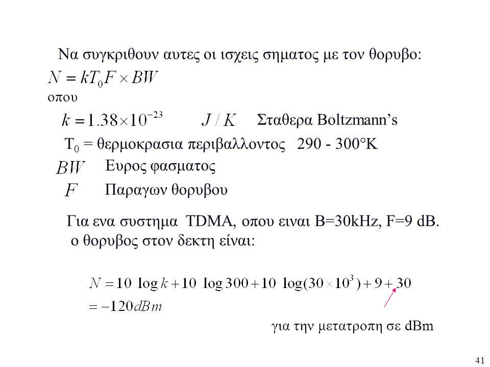 41 Για ενα συστημα TDMA, οπου ειναι B=30kHz, F=9 dB. ο θορυβος στον δεκτη είναι: Να συγκριθουν αυτες οι ισχεις σηματος με τον θορυβο: Σταθερα Boltzman