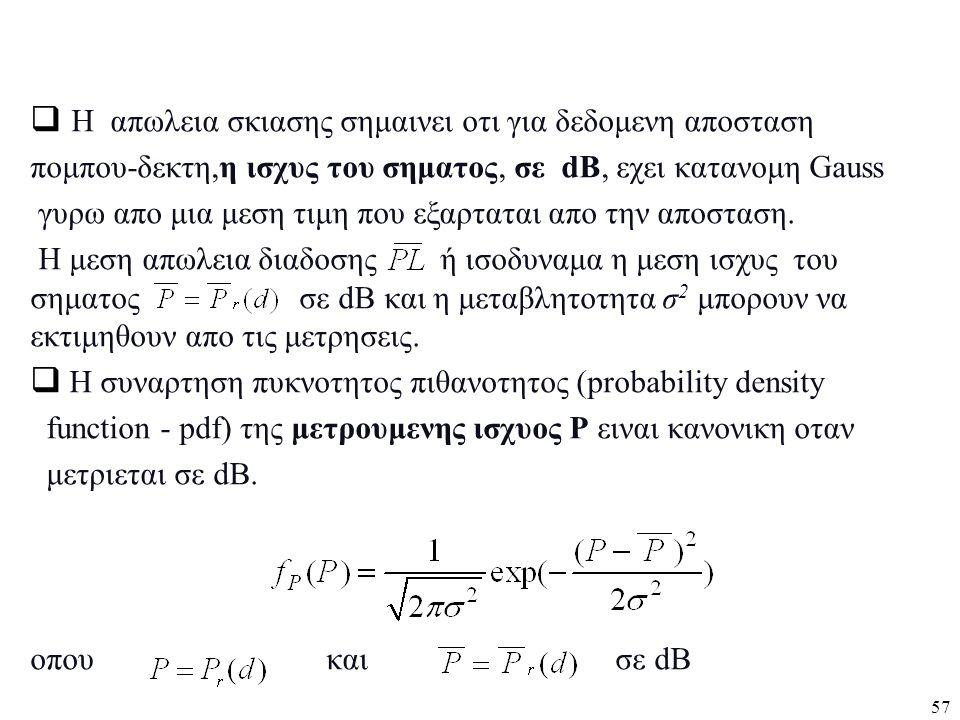57  Η απωλεια σκιασης σημαινει οτι για δεδομενη αποσταση πομπου-δεκτη,η ισχυς του σηματος, σε dB, εχει κατανομη Gauss γυρω απο μια μεση τιμη που εξαρ