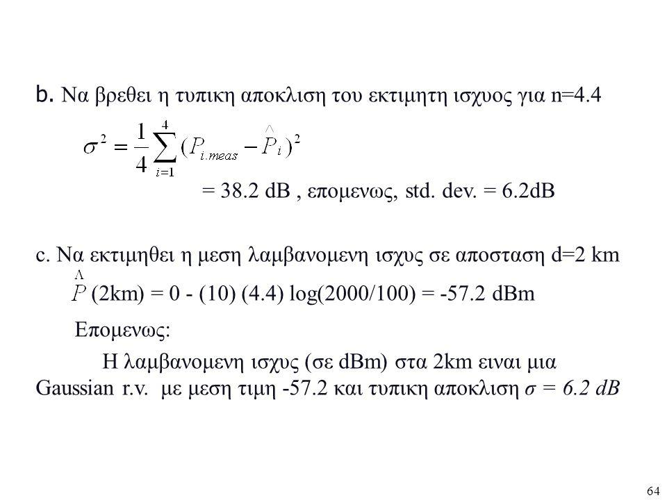 64 b. Να βρεθει η τυπικη αποκλιση του εκτιμητη ισχυος για n=4.4 = 38.2 dB, επομενως, std. dev. = 6.2dB c. Να εκτιμηθει η μεση λαμβανομενη ισχυς σε απο