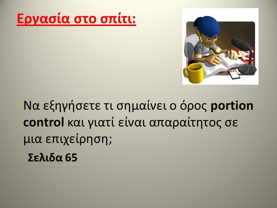 Εργασία στο σπίτι: Να εξηγήσετε τι σημαίνει ο όρος portion control και γιατί είναι απαραίτητος σε μια επιχείρηση; Σελιδα 65