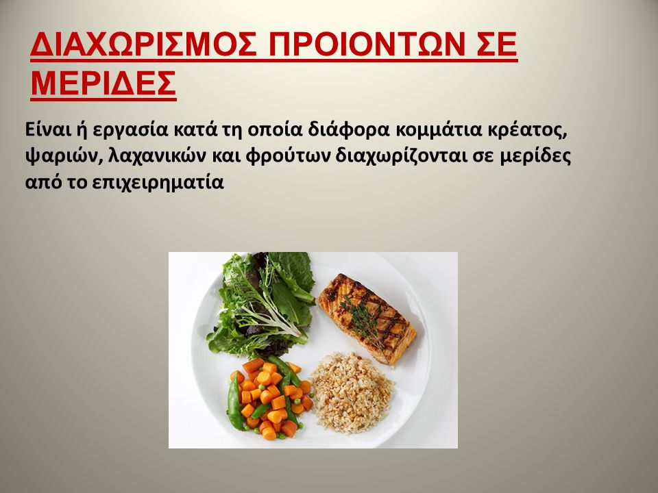 Είναι ή εργασία κατά τη οποία διάφορα κομμάτια κρέατος, ψαριών, λαχανικών και φρούτων διαχωρίζονται σε μερίδες από το επιχειρηματία ΔΙΑΧΩΡΙΣΜΟΣ ΠΡΟΙΟΝ