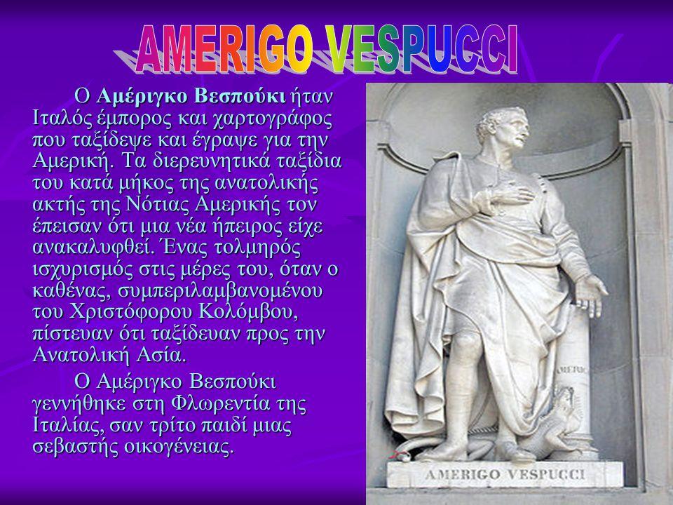 Ο Αμέριγκο Βεσπούκι ήταν Ιταλός έμπορος και χαρτογράφος που ταξίδεψε και έγραψε για την Αμερική. Τα διερευνητικά ταξίδια του κατά μήκος της ανατολικής