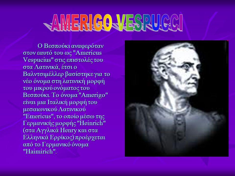 Ο Βεσπούκι αναφερόταν στον εαυτό του ως Americus Vespucius στις επιστολές του στα Λατινικά, έτσι ο Βαλντσιμέλλερ βασίστηκε για το νέο όνομα στη λατινική μορφή του μικρού ονόματος του Βεσπούκι.
