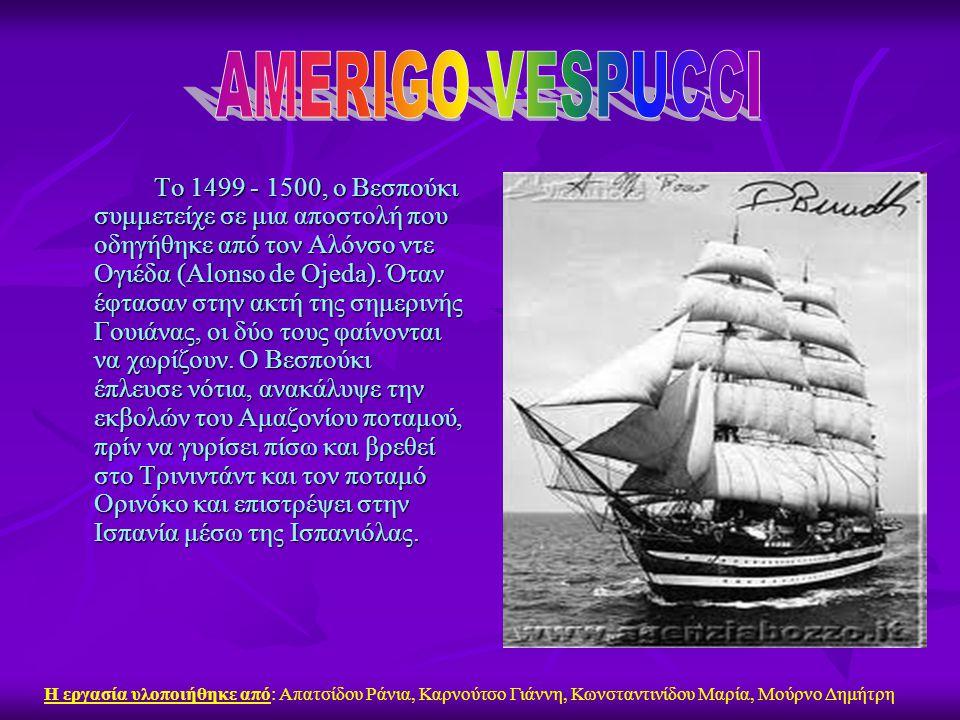 Το 1499 - 1500, ο Βεσπούκι συμμετείχε σε μια αποστολή που οδηγήθηκε από τον Αλόνσο ντε Ογιέδα (Alonso de Ojeda). Όταν έφτασαν στην ακτή της σημερινής