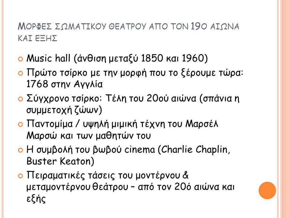 Μ ΟΡΦΕΣ ΣΩΜΑΤΙΚΟΥ ΘΕΑΤΡΟΥ ΑΠΟ ΤΟΝ 19 Ο ΑΙΩΝΑ ΚΑΙ ΕΞΗΣ Music hall (άνθιση μεταξύ 1850 και 1960) Πρώτο τσίρκο με την μορφή που το ξέρουμε τώρα: 1768 στη
