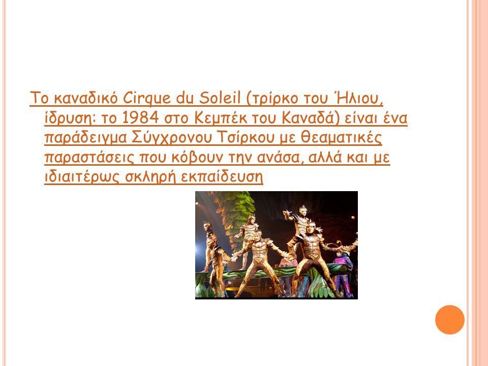 Το καναδικό Cirque du Soleil (τρίρκο του Ήλιου, ίδρυση: το 1984 στο Κεμπέκ του Καναδά) είναι ένα παράδειγμα Σύγχρονου Τσίρκου με θεαματικές παραστάσει