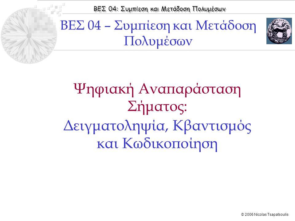 ΒΕΣ 04: Συμπίεση και Μετάδοση Πολυμέσων © 2006 Nicolas Tsapatsoulis Ψηφιακή Αναπαράσταση Σήματος: Δειγματοληψία, Κβαντισμός και Κωδικοποίηση ΒΕΣ 04 –
