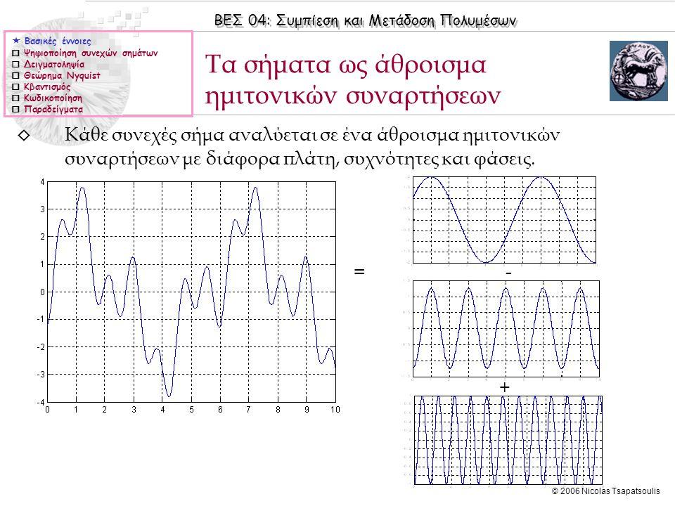 ΒΕΣ 04: Συμπίεση και Μετάδοση Πολυμέσων © 2006 Nicolas Tsapatsoulis Τα σήματα ως άθροισμα ημιτονικών συναρτήσεων  Βασικές έννοιες  Ψηφιοποίηση συνεχ