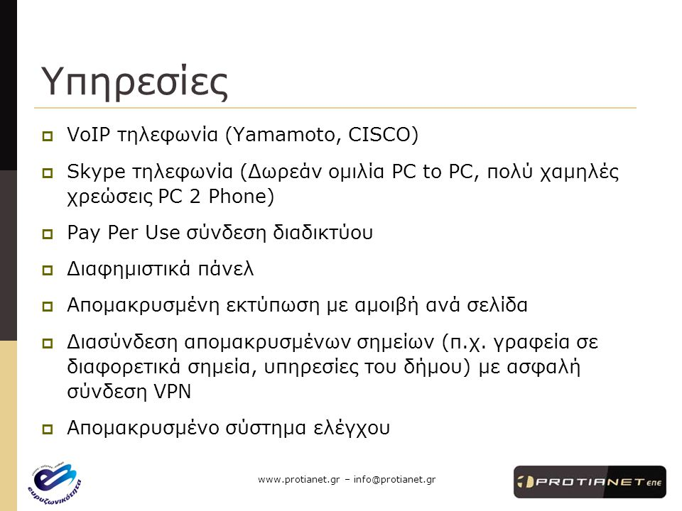 www.protianet.gr – info@protianet.gr Υπηρεσίες  VoIP τηλεφωνία (Yamamoto, CISCO)  Skype τηλεφωνία (Δωρεάν ομιλία PC to PC, πολύ χαμηλές χρεώσεις PC