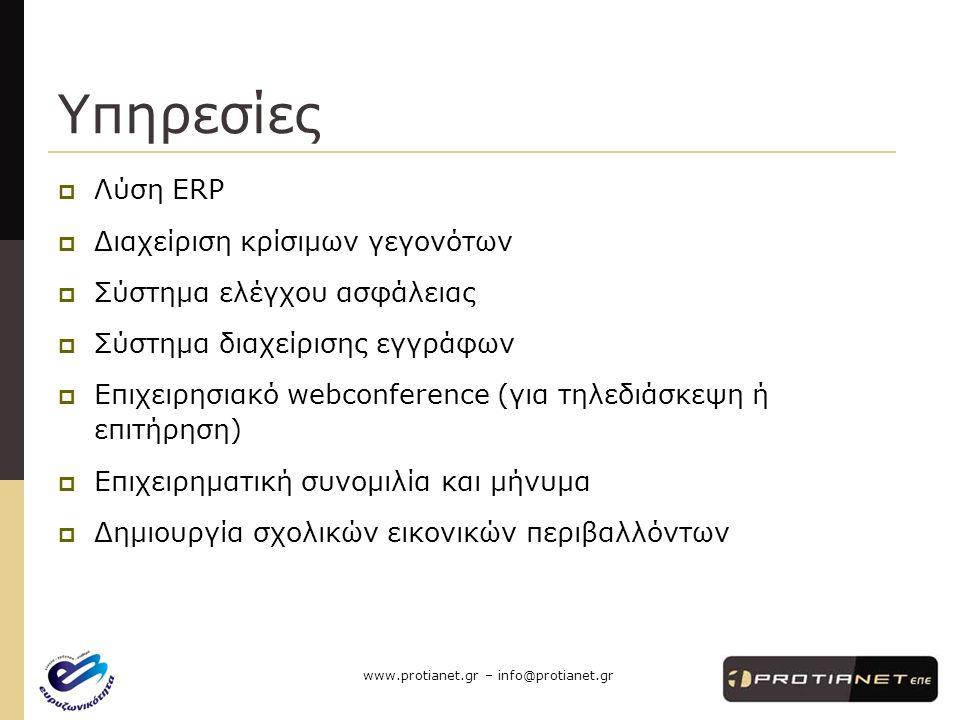 www.protianet.gr – info@protianet.gr Υπηρεσίες  Λύση ERP  Διαχείριση κρίσιμων γεγονότων  Σύστημα ελέγχου ασφάλειας  Σύστημα διαχείρισης εγγράφων  Επιχειρησιακό webconference (για τηλεδιάσκεψη ή επιτήρηση)  Επιχειρηματική συνομιλία και μήνυμα  Δημιουργία σχολικών εικονικών περιβαλλόντων