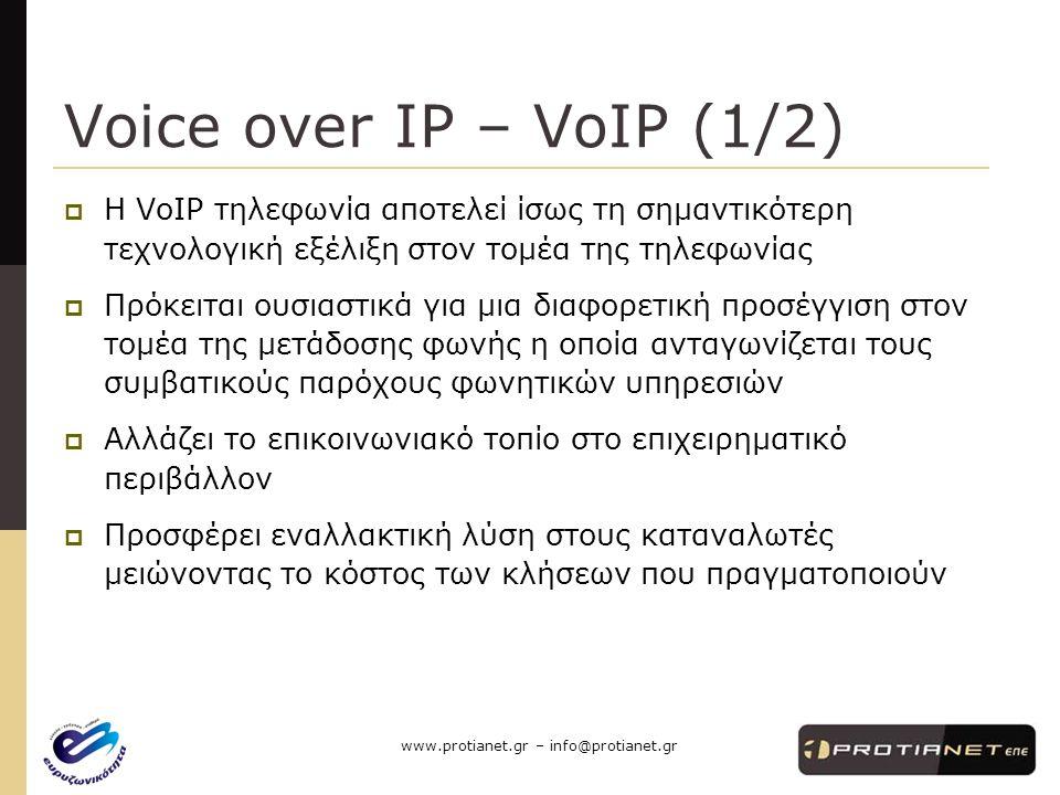 www.protianet.gr – info@protianet.gr Voice over IP – VoIP (1/2)  Η VoIP τηλεφωνία αποτελεί ίσως τη σημαντικότερη τεχνολογική εξέλιξη στον τομέα της τηλεφωνίας  Πρόκειται ουσιαστικά για μια διαφορετική προσέγγιση στον τομέα της μετάδοσης φωνής η οποία ανταγωνίζεται τους συμβατικούς παρόχους φωνητικών υπηρεσιών  Αλλάζει το επικοινωνιακό τοπίο στο επιχειρηματικό περιβάλλον  Προσφέρει εναλλακτική λύση στους καταναλωτές μειώνοντας το κόστος των κλήσεων που πραγματοποιούν