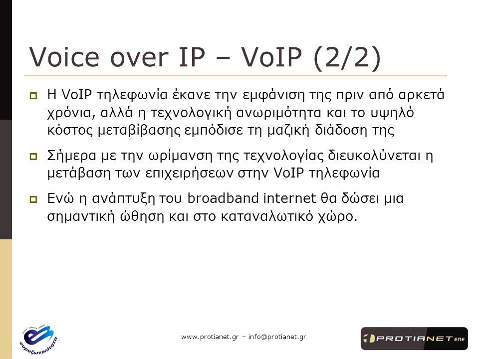 www.protianet.gr – info@protianet.gr Voice over IP – VoIP (2/2)  H VoIP τηλεφωνία έκανε την εμφάνιση της πριν από αρκετά χρόνια, αλλά η τεχνολογική ανωριμότητα και το υψηλό κόστος μεταβίβασης εμπόδισε τη μαζική διάδοση της  Σήμερα με την ωρίμανση της τεχνολογίας διευκολύνεται η μετάβαση των επιχειρήσεων στην VoIP τηλεφωνία  Ενώ η ανάπτυξη του broadband internet θα δώσει μια σημαντική ώθηση και στο καταναλωτικό χώρο.