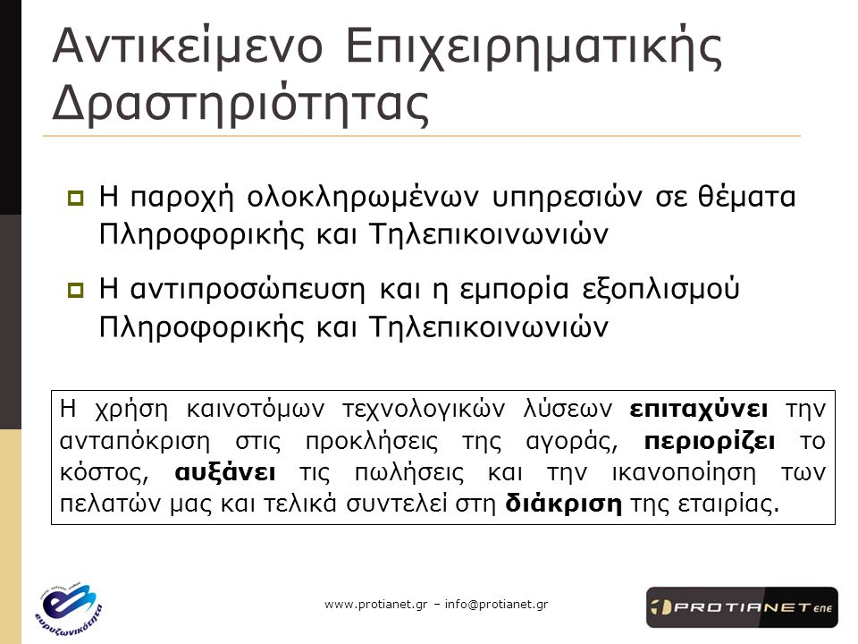 www.protianet.gr – info@protianet.gr Αντικείμενο Επιχειρηματικής Δραστηριότητας  Η παροχή ολοκληρωμένων υπηρεσιών σε θέματα Πληροφορικής και Τηλεπικοινωνιών  Η αντιπροσώπευση και η εμπορία εξοπλισμού Πληροφορικής και Τηλεπικοινωνιών Η χρήση καινοτόμων τεχνολογικών λύσεων επιταχύνει την ανταπόκριση στις προκλήσεις της αγοράς, περιορίζει το κόστος, αυξάνει τις πωλήσεις και την ικανοποίηση των πελατών μας και τελικά συντελεί στη διάκριση της εταιρίας.