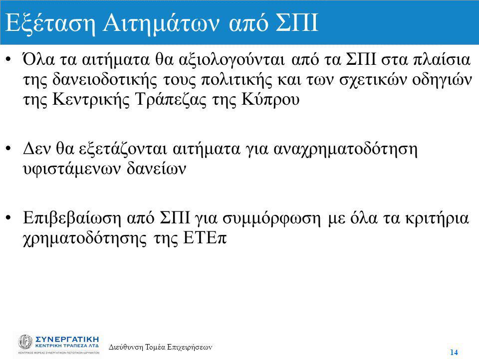 14 Διεύθυνση Τομέα Επιχειρήσεων Όλα τα αιτήματα θα αξιολογούνται από τα ΣΠΙ στα πλαίσια της δανειοδοτικής τους πολιτικής και των σχετικών οδηγιών της Κεντρικής Τράπεζας της Κύπρου Δεν θα εξετάζονται αιτήματα για αναχρηματοδότηση υφιστάμενων δανείων Επιβεβαίωση από ΣΠΙ για συμμόρφωση με όλα τα κριτήρια χρηματοδότησης της ΕΤΕπ Εξέταση Αιτημάτων από ΣΠΙ