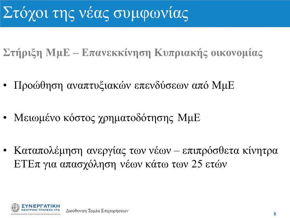 8 Διεύθυνση Τομέα Επιχειρήσεων Στήριξη ΜμΕ – Επανεκκίνηση Κυπριακής οικονομίας Προώθηση αναπτυξιακών επενδύσεων από ΜμΕ Μειωμένο κόστος χρηματοδότησης ΜμΕ Καταπολέμηση ανεργίας των νέων – επιπρόσθετα κίνητρα ΕΤΕπ για απασχόληση νέων κάτω των 25 ετών Στόχοι της νέας συμφωνίας
