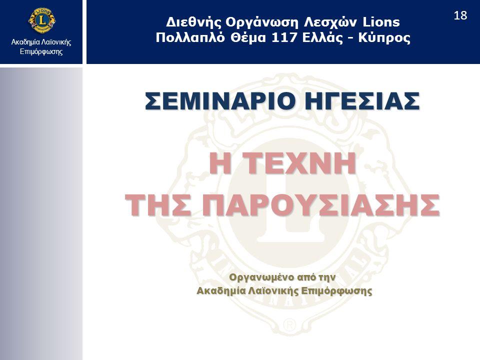 Ακαδημία Λαϊονικής Επιμόρφωσης ΣΕΜΙΝΑΡΙΟ ΗΓΕΣΙΑΣ Η ΤΕΧΝΗ ΤΗΣ ΠΑΡΟΥΣΙΑΣΗΣ Οργανωμένο από την Ακαδημία Λαϊονικής Επιμόρφωσης Ακαδημία Λαϊονικής Επιμόρφωσης Διεθνής Οργάνωση Λεσχών Lions Πολλαπλό Θέμα 117 Ελλάς - Κύπρος 18