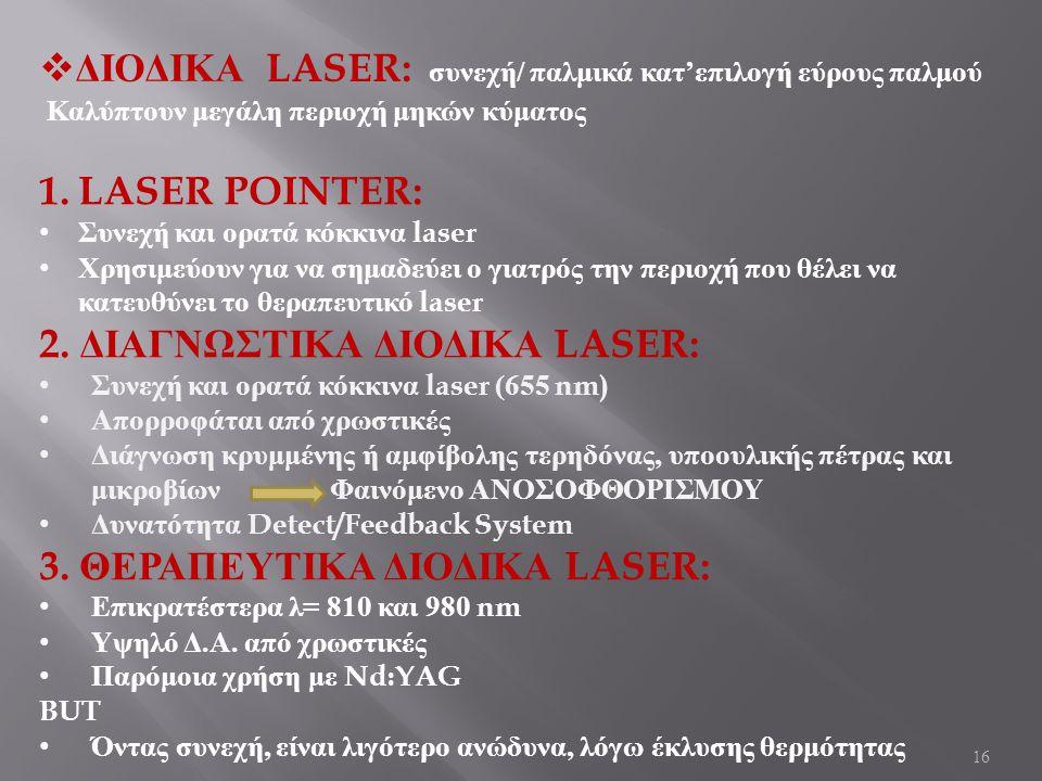 16  ΔΙΟΔΙΚΑ LASER: συνεχή / παλμικά κατ ' επιλογή εύρους παλμού Καλύπτουν μεγάλη περιοχή μηκών κύματος 1.LASER POINTER: Συνεχή και ορατά κόκκινα laser Χρησιμεύουν για να σημαδεύει ο γιατρός την περιοχή που θέλει να κατευθύνει το θεραπευτικό laser 2.